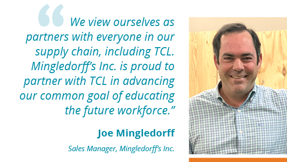 """We view ourselves as partners with everyone in our supply chain, including TCL. Mingledorff's Inc. is proud to partner with TCL in advancing our common goal of educating the future workforce."""" --Joe Mingledorff Sales Manager, Mingledorff's Inc."""