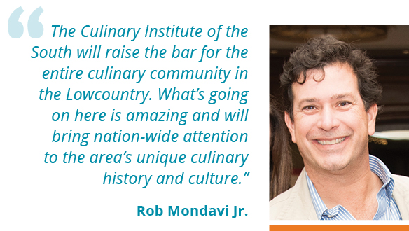 """The Culinary Institute of the South will raise the bar for the entire culinary community in the Lowcountry. What's going on here is amazing and will bring nation-wide attention to the area's unique culinary history and culture."""" --Rob Mondavi Jr."""