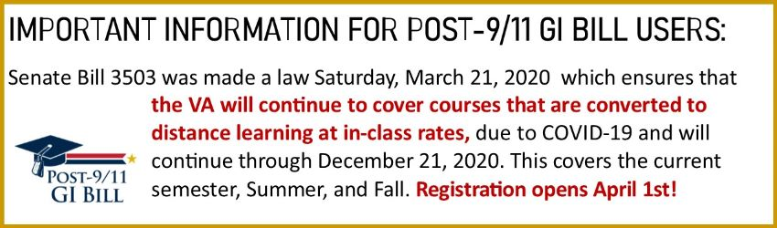Important information for post 9-11 GI Bill users: Senate Bill 1503 was made a law on Saturday, March 21, 2020 which ensures that the VA will continue to cover courses that are converted to distance learning at in-class rates, due to Covid-19 and will continue through December 21, 2020. This covers the current smester, Summer, and Fall. Registration opens April 1!