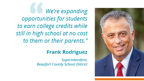 """We're expanding opportunities for students to earn college credits while still in high school at no cost to them or their parents."""" --Frank Rodriguez Superintendent, Beaufort County School District"""