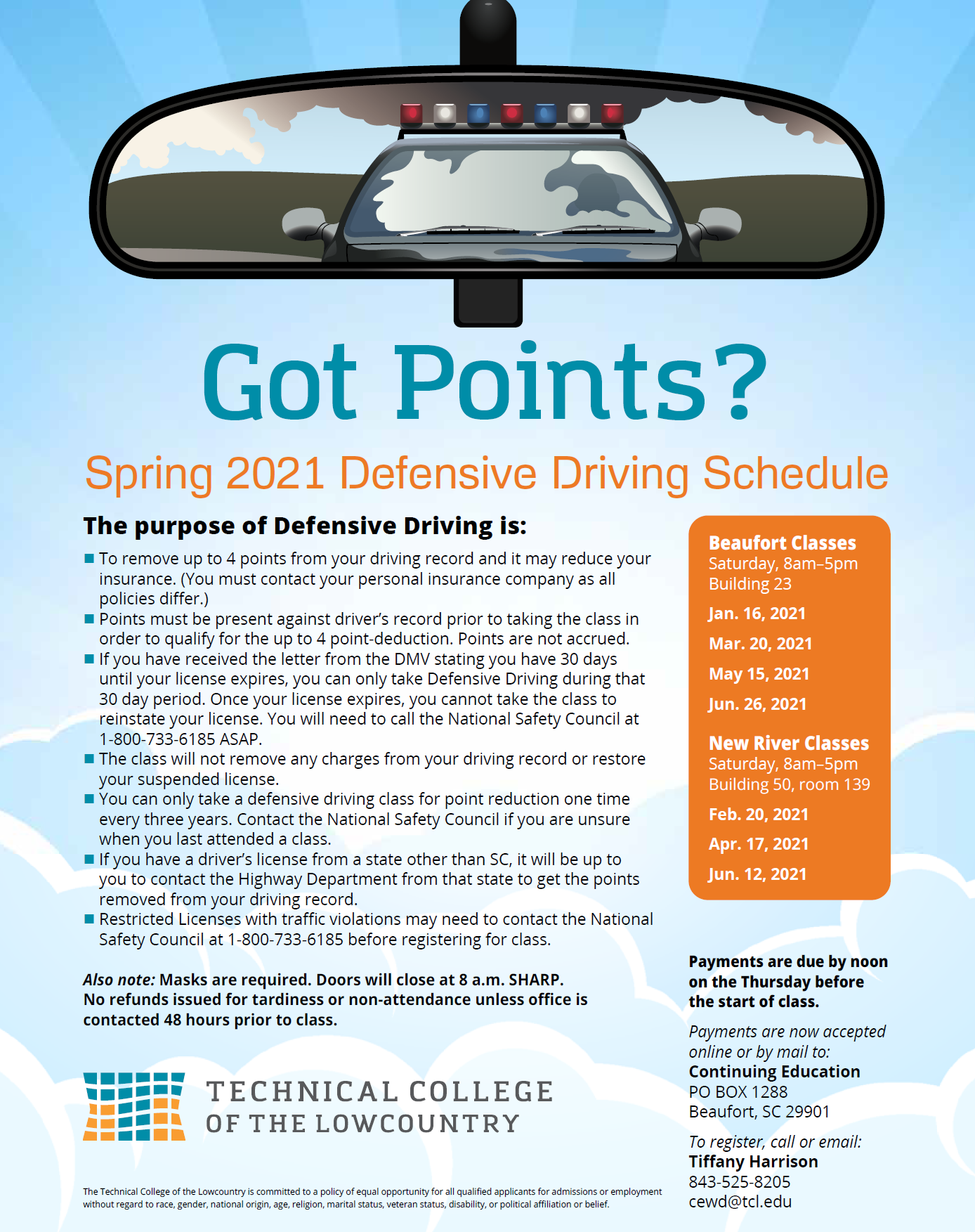 Spring 2021 Defensive Driving Schedule  Beaufort Classes Saturday, 8am–5pm Building 23  Jan. 16, 2021  Mar. 20, 2021  May 15, 2021  Jun. 26, 2021  New River Classes Saturday, 8am–5pm Building 50, room 139  Feb. 20, 2021  Apr. 17, 2021  Jun. 12, 2021  Payments are due by noon on the Thursday before the start of class.  Payments are now accepted online or by mail to: Continuing Education PO BOX 1288 Beaufort, SC 29901  To register, call or email: Tiffany Harrison 843-525-8205 cewd@tcl.edu